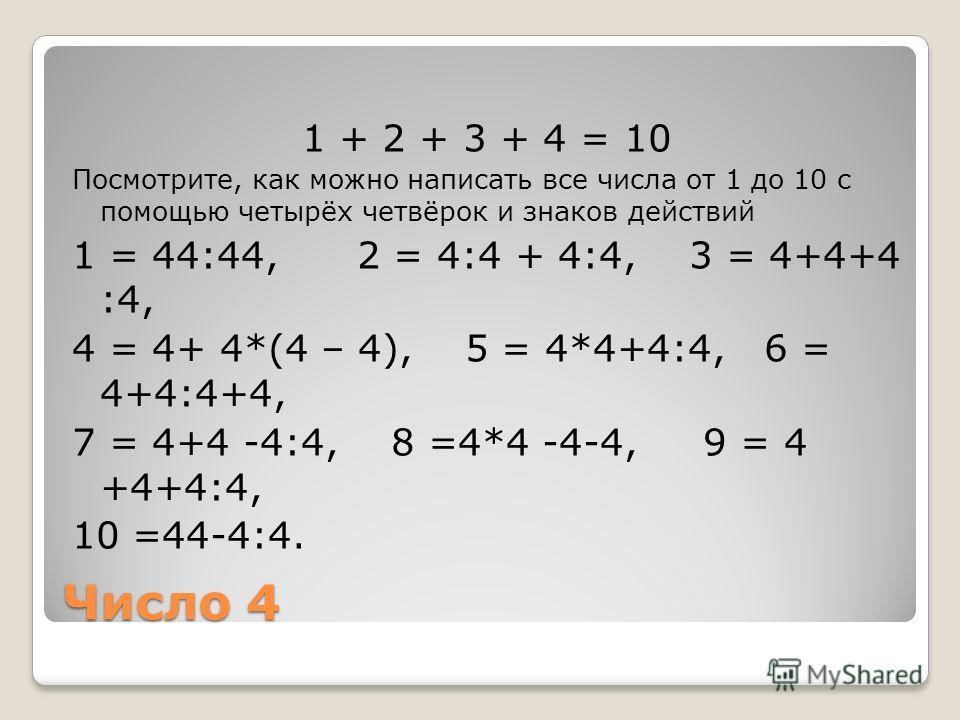 Число 4 1 + 2 + 3 + 4 = 10 Посмотрите, как можно написать все числа от 1 до 10 с помощью четырёх четвёрок и знаков действий 1 = 44:44, 2 = 4:4 + 4:4, 3 = 4+4+4 :4, 4 = 4+ 4*(4 – 4), 5 = 4*4+4:4, 6 = 4+4:4+4, 7 = 4+4 -4:4, 8 =4*4 -4-4, 9 = 4 +4+4:4, 1