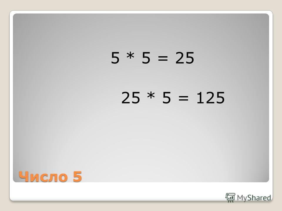 Число 5 5 * 5 = 25 25 * 5 = 125