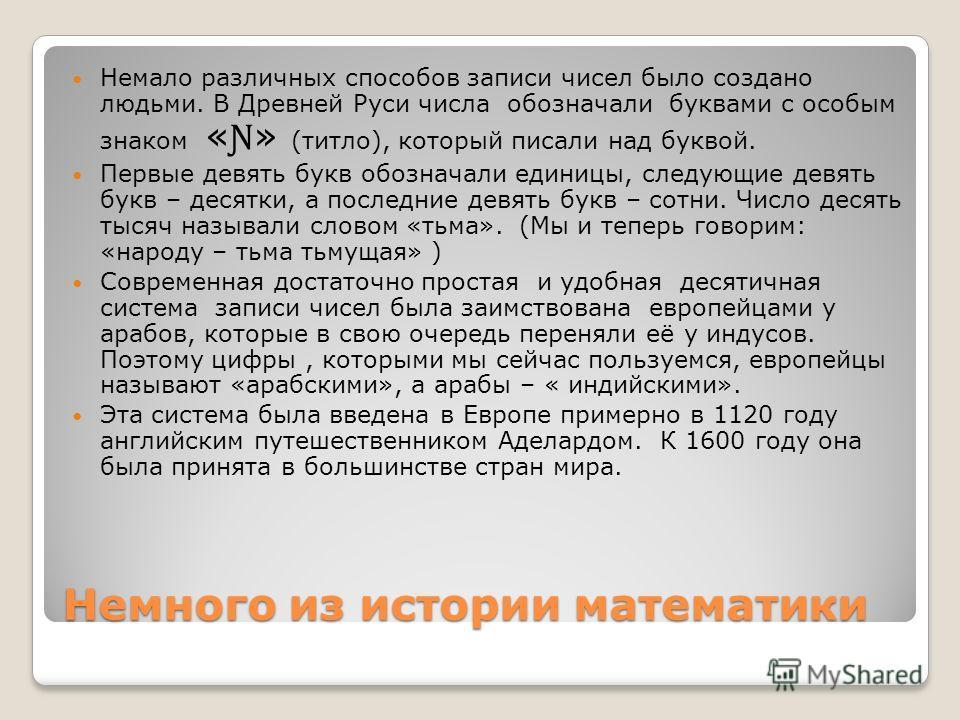 Немного из истории математики Немало различных способов записи чисел было создано людьми. В Древней Руси числа обозначали буквами с особым знаком « Ɲ » (титло), который писали над буквой. Первые девять букв обозначали единицы, следующие девять букв –