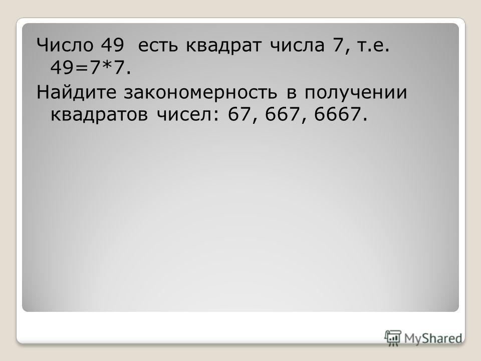 Число 49 есть квадрат числа 7, т.е. 49=7*7. Найдите закономерность в получении квадратов чисел: 67, 667, 6667.
