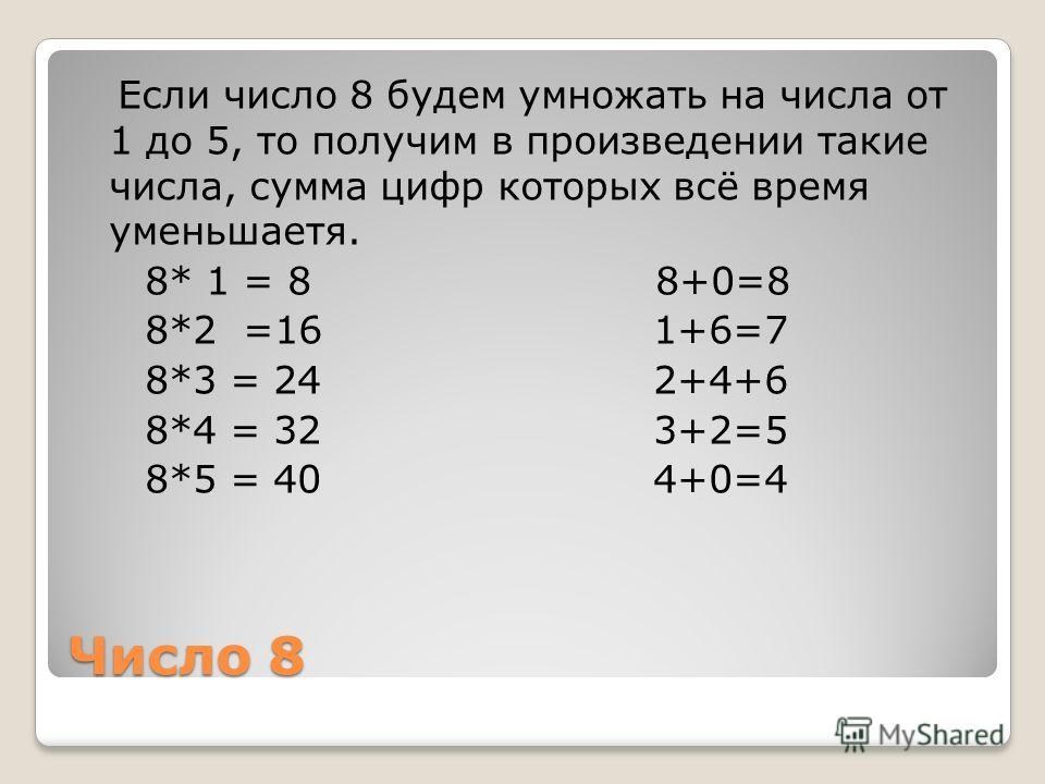 Число 8 Если число 8 будем умножать на числа от 1 до 5, то получим в произведении такие числа, сумма цифр которых всё время уменьшаетя. 8* 1 = 8 8+0=8 8*2 =16 1+6=7 8*3 = 24 2+4+6 8*4 = 32 3+2=5 8*5 = 40 4+0=4