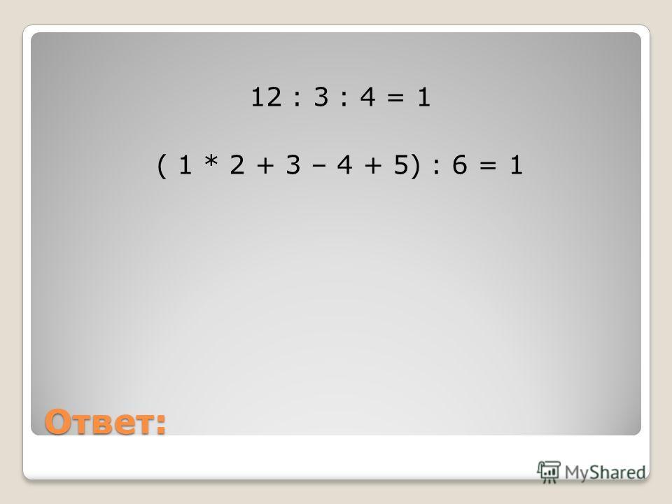 Ответ: 12 : 3 : 4 = 1 ( 1 * 2 + 3 – 4 + 5) : 6 = 1