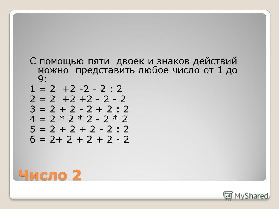Число 2 С помощью пяти двоек и знаков действий можно представить любое число от 1 до 9: 1 = 2 +2 -2 - 2 : 2 2 = 2 +2 +2 - 2 - 2 3 = 2 + 2 - 2 + 2 : 2 4 = 2 * 2 * 2 - 2 * 2 5 = 2 + 2 + 2 - 2 : 2 6 = 2+ 2 + 2 + 2 - 2