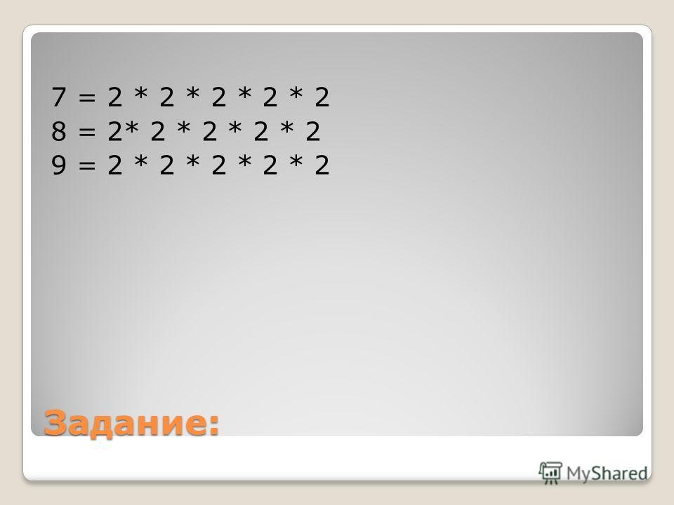 Задание: 7 = 2 * 2 * 2 * 2 * 2 8 = 2* 2 * 2 * 2 * 2 9 = 2 * 2 * 2 * 2 * 2