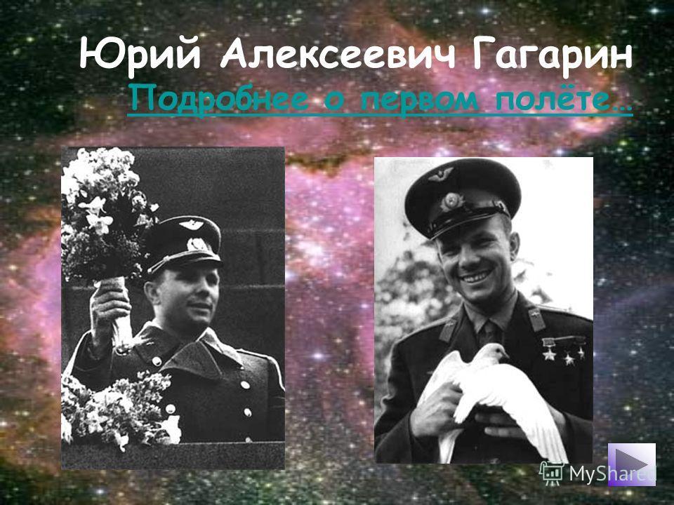 Юрий Алексеевич Гагарин Подробнее о первом полёте… Подробнее о первом полёте…
