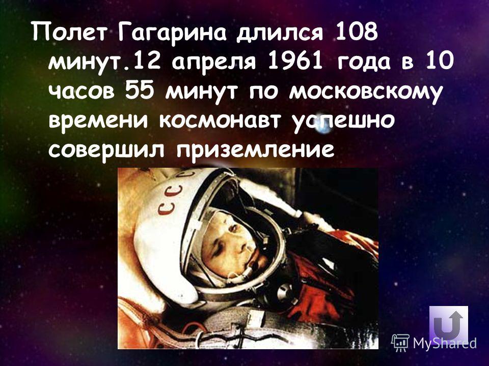 Полет Гагарина длился 108 минут.12 апреля 1961 года в 10 часов 55 минут по московскому времени космонавт успешно совершил приземление