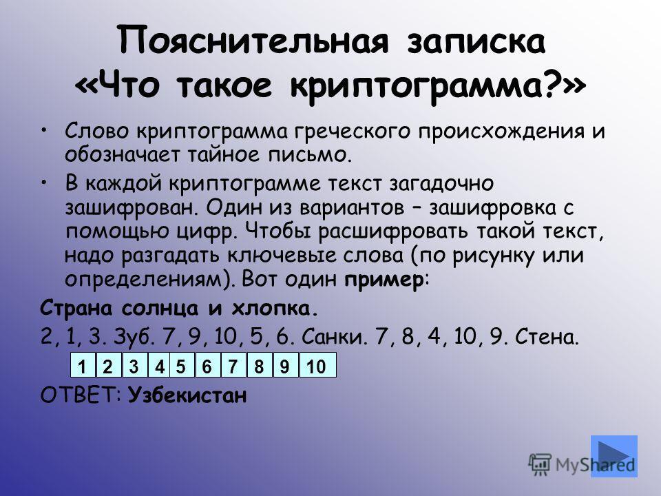 Пояснительная записка «Что такое криптограмма?» Слово криптограмма греческого происхождения и обозначает тайное письмо. В каждой криптограмме текст загадочно зашифрован. Один из вариантов – зашифровка с помощью цифр. Чтобы расшифровать такой текст, н