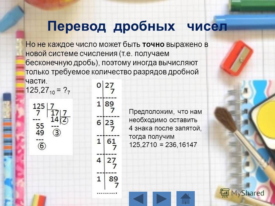 Но не каждое число может быть точно выражено в новой системе счисления (т.е. получаем бесконечную дробь), поэтому иногда вычисляют только требуемое количество разрядов дробной части. 125,27 10 = ? 7 Перевод дробных чисел Предположим, что нам необходи