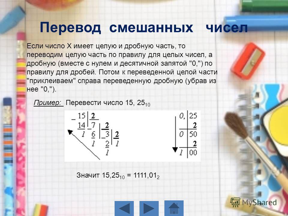 Если число Х имеет целую и дробную часть, то переводим целую часть по правилу для целых чисел, а дробную (вместе с нулем и десятичной запятой