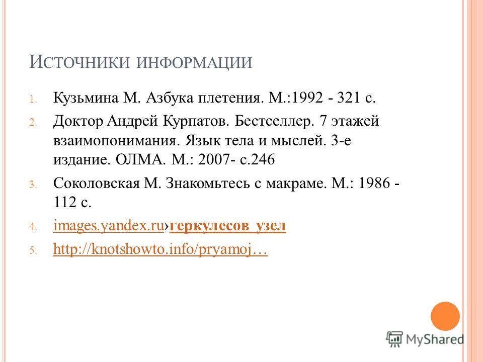 И СТОЧНИКИ ИНФОРМАЦИИ 1. Кузьмина М. Азбука плетения. М.:1992 - 321 с. 2. Доктор Андрей Курпатов. Бестселлер. 7 этажей взаимопонимания. Язык тела и мыслей. 3-е издание. ОЛМА. М.: 2007- с.246 3. Соколовская М. Знакомьтесь с макраме. М.: 1986 - 112 с.