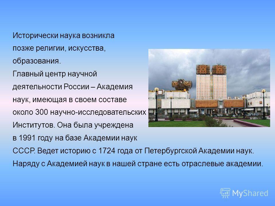 Исторически наука возникла позже религии, искусства, образования. Главный центр научной деятельности России – Академия наук, имеющая в своем составе около 300 научно-исследовательских Институтов. Она была учреждена в 1991 году на базе Академии наук С