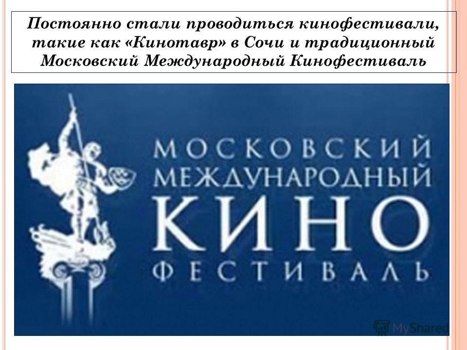 Постоянно стали проводиться кинофестивали, такие как «Кинотавр» в Сочи и традиционный Московский Международный Кинофестиваль