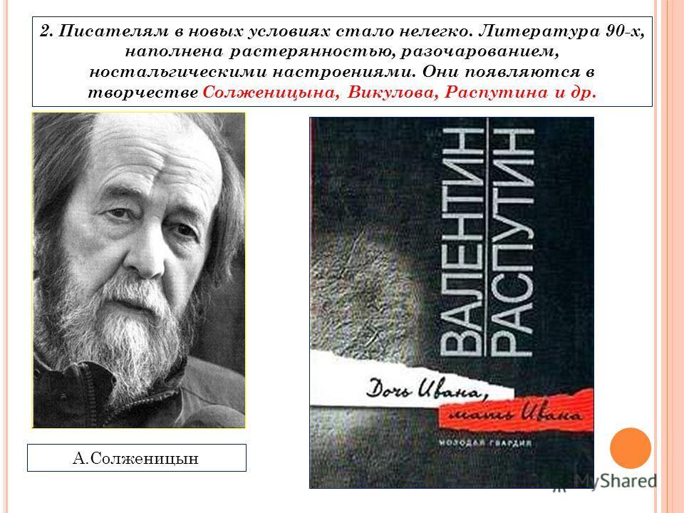 2. Писателям в новых условиях стало нелегко. Литература 90-х, наполнена растерянностью, разочарованием, ностальгическими настроениями. Они появляются в творчестве Солженицына, Викулова, Распутина и др. А.Солженицын