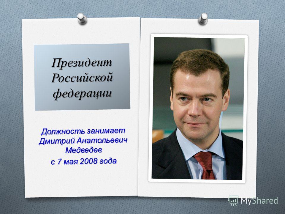 Должность занимает Дмитрий Анатольевич Медведев с 7 мая 2008 года Президент Российской федерации