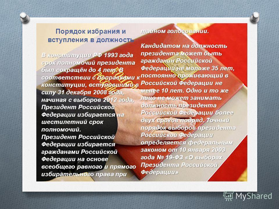 Порядок избрания и вступления в должность В конституции РФ 1993 года срок полномочий президента был сокращён до 4 лет. В соответствии с поправками к конституции, вступившими в силу 31 декабря 2008 года, начиная с выборов 2012 года, Президент Российск