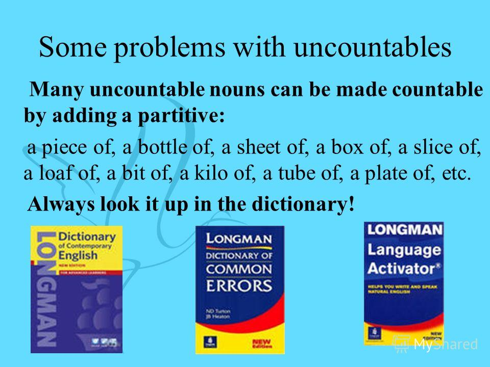 Some problems with uncountables Many uncountable nouns can be made countable by adding a partitive: a piece of, a bottle of, a sheet of, a box of, a slice of, a loaf of, a bit of, a kilo of, a tube of, a plate of, etc. Always look it up in the dictio