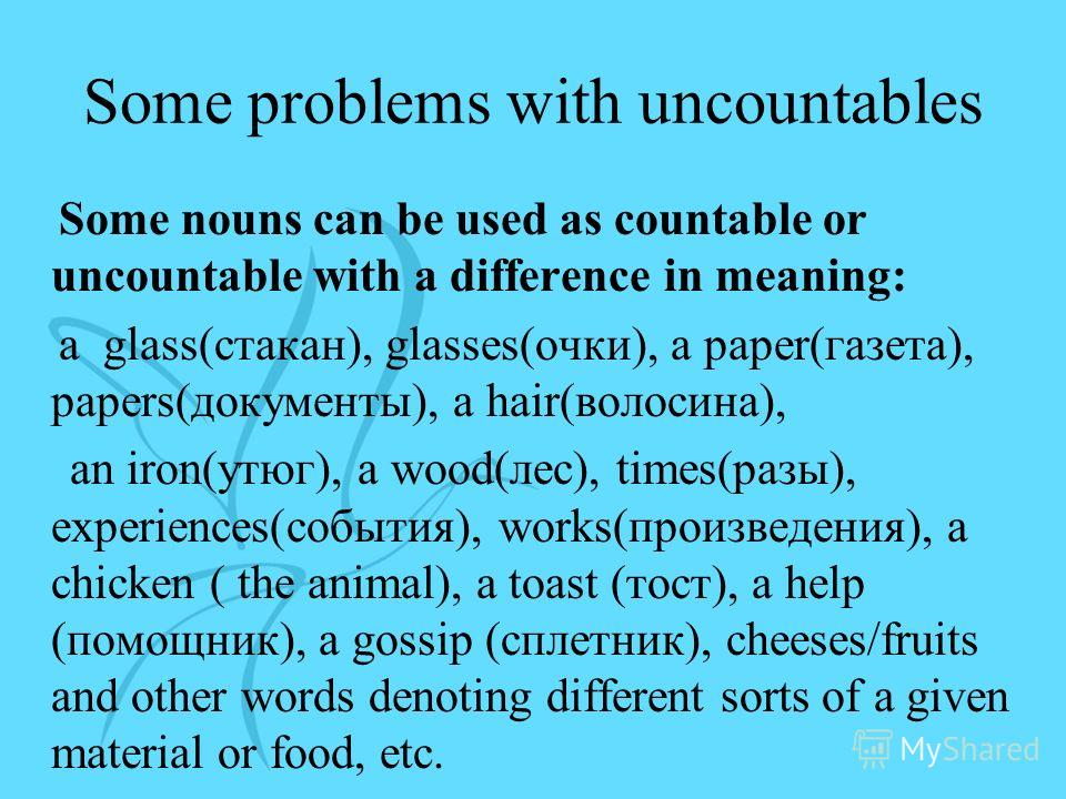 Some problems with uncountables Some nouns can be used as countable or uncountable with a difference in meaning: a glass(стакан), glasses(очки), a paper(газета), papers(документы), a hair(волосина), an iron(утюг), a wood(лес), times(разы), experience
