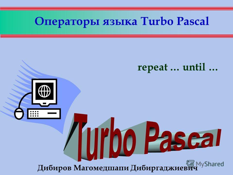 Операторы языка Turbo Pascal repeat … until … Дибиров Магомедшапи Дибиргаджиевич