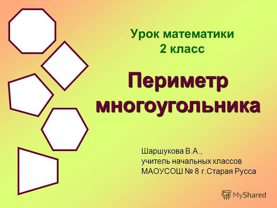 Урок математики 2 класс Шаршукова В.А., учитель начальных классов МАОУСОШ 8 г.Старая Русса Периметр многоугольника