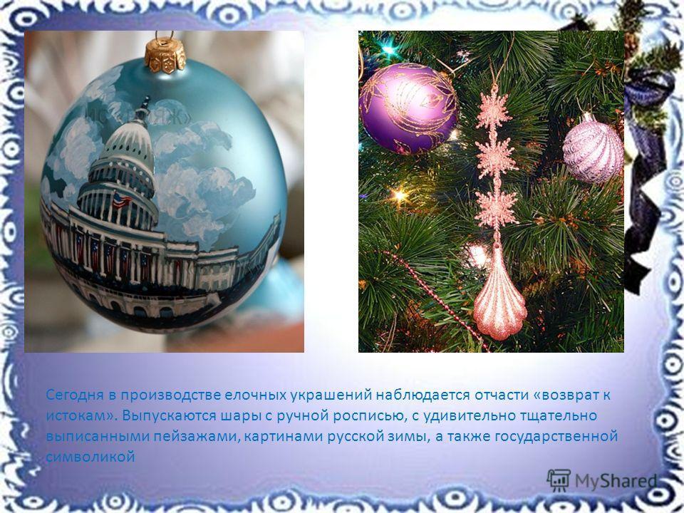 Сегодня в производстве елочных украшений наблюдается отчасти «возврат к истокам». Выпускаются шары с ручной росписью, с удивительно тщательно выписанными пейзажами, картинами русской зимы, а также государственной символикой