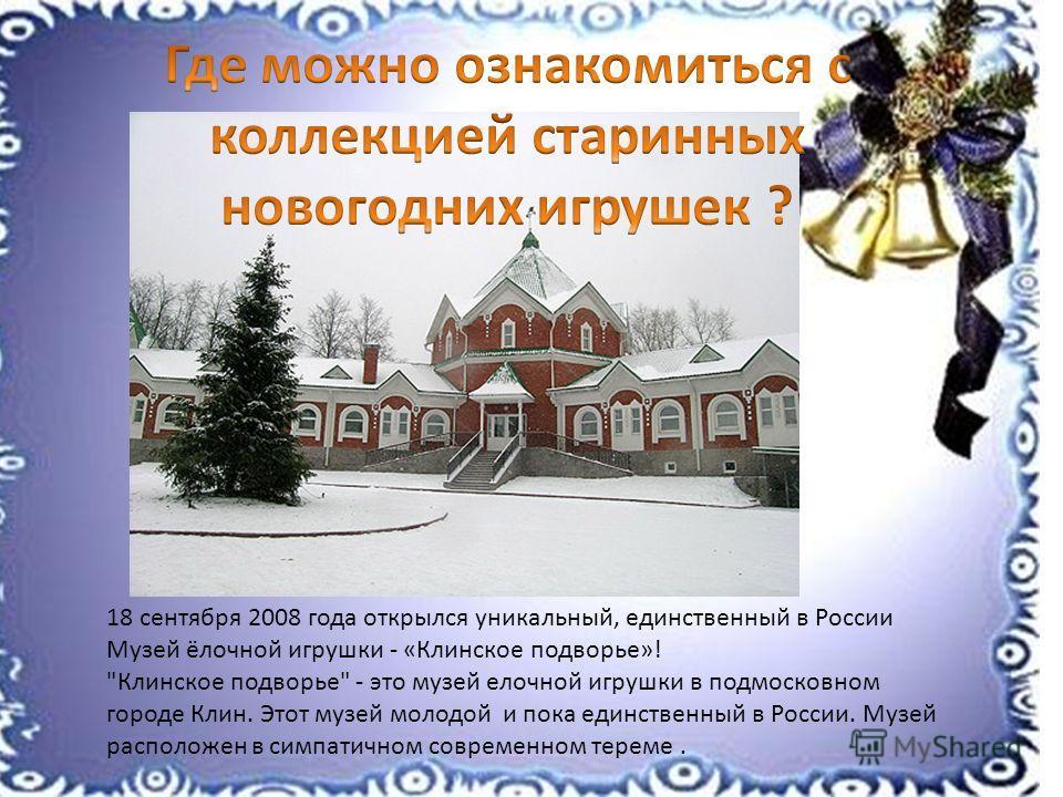 18 сентября 2008 года открылся уникальный, единственный в России Музей ёлочной игрушки - «Клинское подворье»!