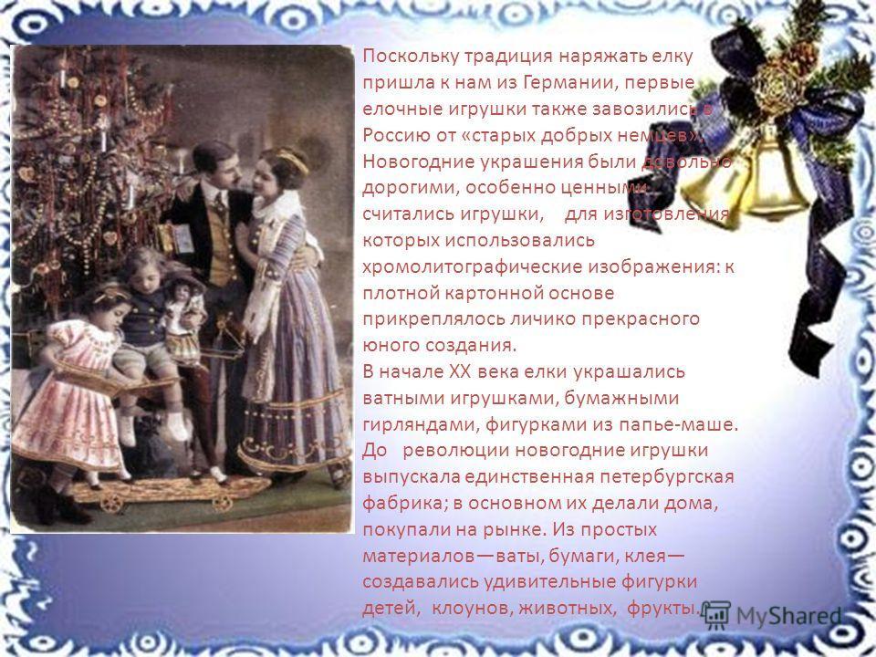 Поскольку традиция наряжать елку пришла к нам из Германии, первые елочные игрушки также завозились в Россию от «старых добрых немцев». Новогодние украшения были довольно дорогими, особенно ценными считались игрушки, для изготовления которых использов