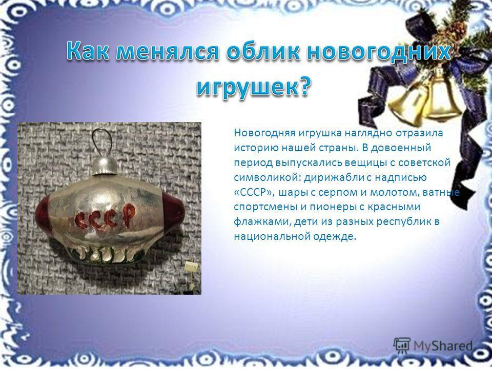 Новогодняя игрушка наглядно отразила историю нашей страны. В довоенный период выпускались вещицы с советской символикой: дирижабли с надписью «СССР», шары с серпом и молотом, ватные спортсмены и пионеры с красными флажками, дети из разных республик в