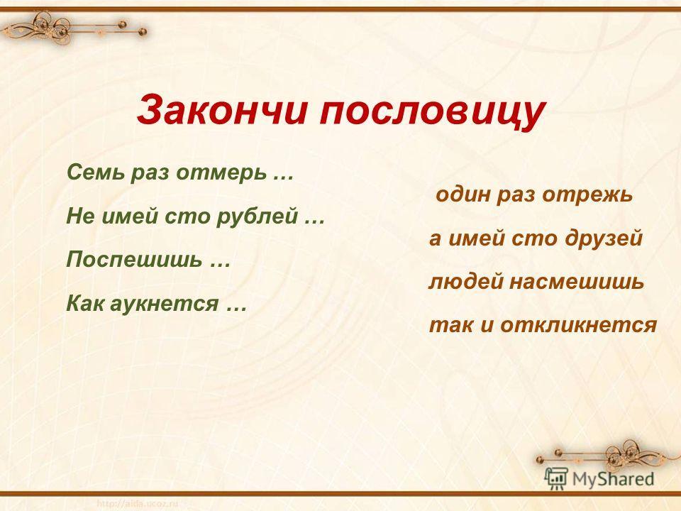 Семь раз отмерь … один раз отрежь Не имей сто рублей … а имей сто друзей Поспешишь … людей насмешишь Как аукнется … так и откликнется Закончи пословицу