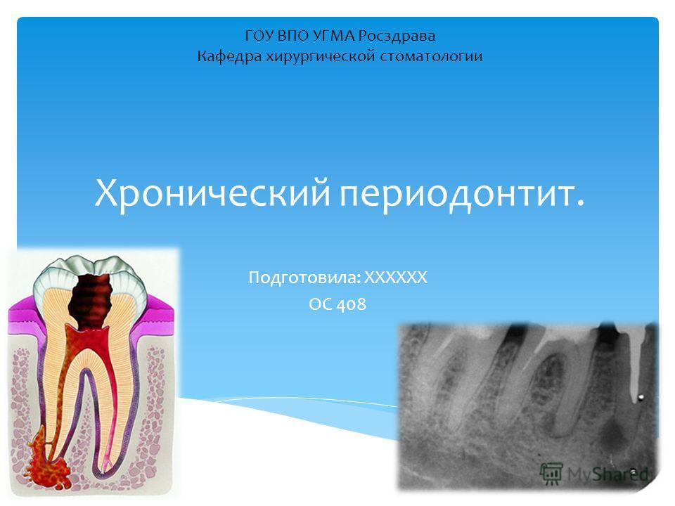 Хронический периодонтит. Подготовила: ХХХХХХ ОС 408 ГОУ ВПО УГМА Росздрава Кафедра хирургической стоматологии