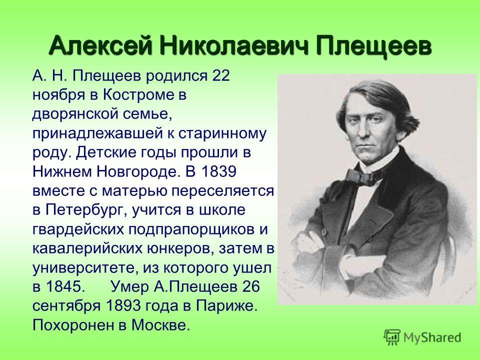 Алексей Николаевич Плещеев А. Н. Плещеев родился 22 ноября в Костроме в дворянской семье, принадлежавшей к старинному роду. Детские годы прошли в Нижнем Новгороде. В 1839 вместе с матерью переселяется в Петербург, учится в школе гвардейских подпрапор