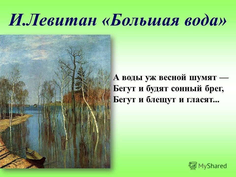 И.Левитан «Большая вода» А воды уж весной шумят Бегут и будят сонный брег, Бегут и блещут и гласят...