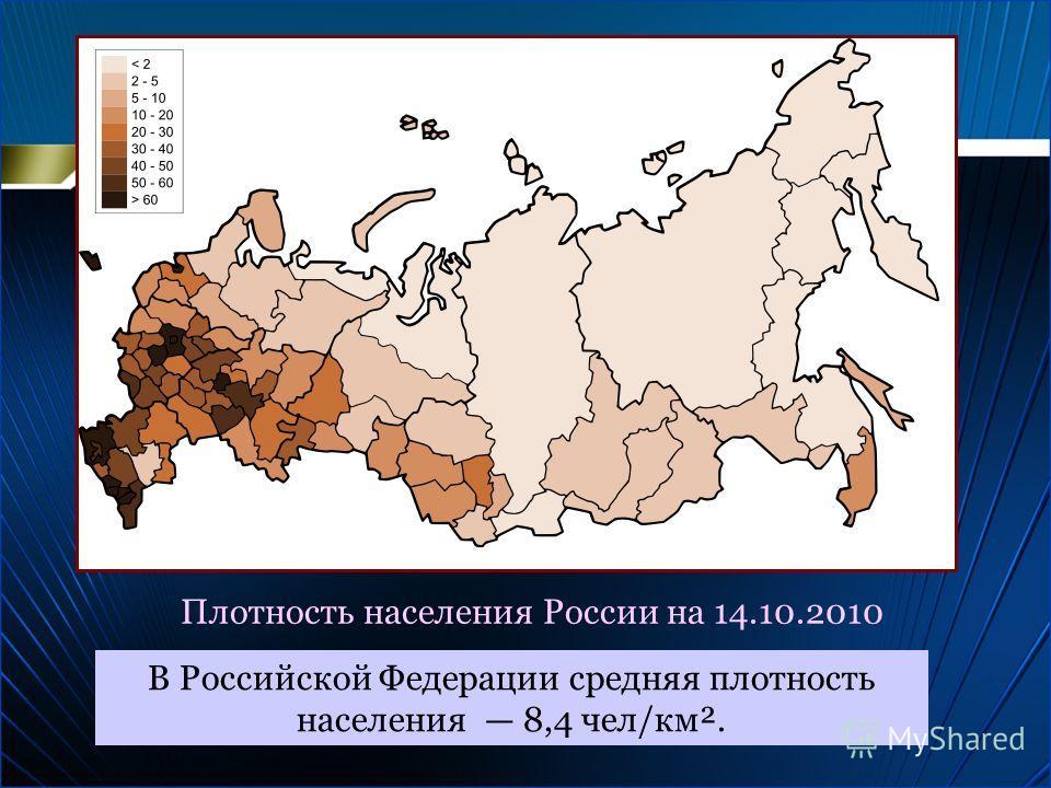 Плотность населения России на 14.10.2010 В Российской Федерации средняя плотность населения 8,4 чел/км².
