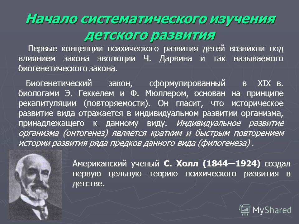 Начало систематического изучения детского развития Первые концепции психического развития детей возникли под влиянием закона эволюции Ч. Дарвина и так называемого биогенетического закона. Биогенетический закон, сформулированный в XIX в. биологами Э.