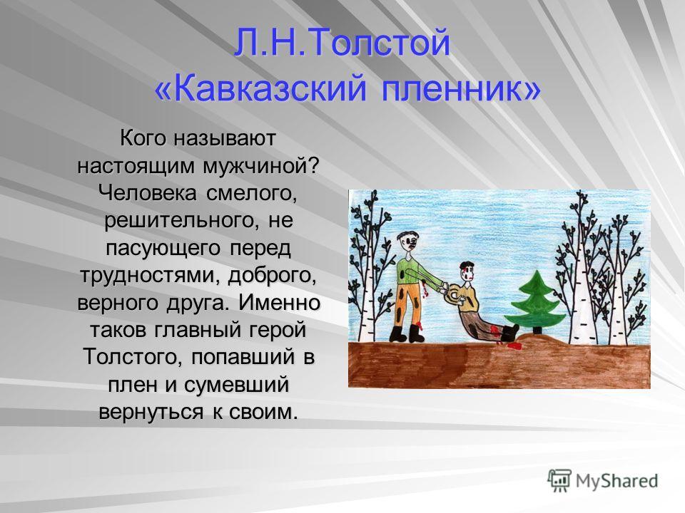 Л.Н.Толстой «Кавказский пленник» Кого называют настоящим мужчиной? Человека смелого, решительного, не пасующего перед трудностями, доброго, верного друга. Именно таков главный герой Толстого, попавший в плен и сумевший вернуться к своим. Кого называю