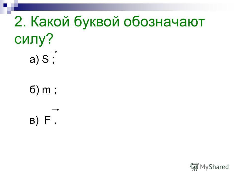 1. Что такое сила? а) любое изменение формы тела; б) мера взаимодействия тел; в) точного понятия нет.