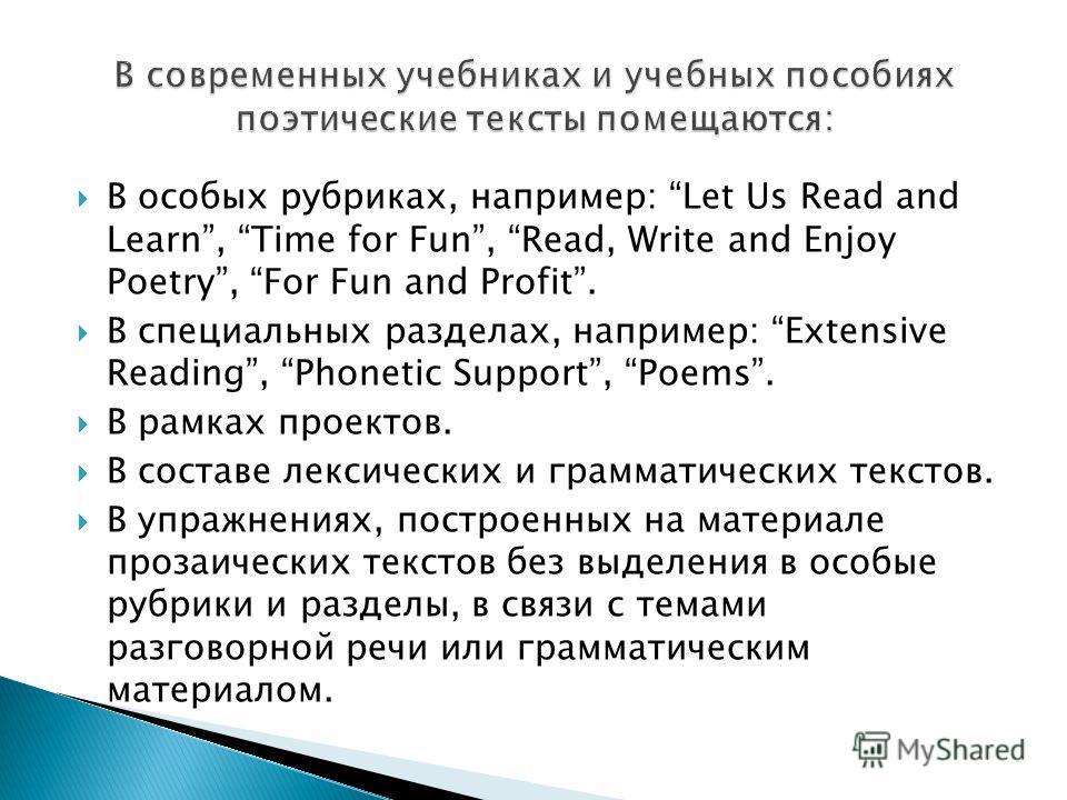 В особых рубриках, например: Let Us Read and Learn, Time for Fun, Read, Write and Enjoy Poetry, For Fun and Profit. В специальных разделах, например: Extensive Reading, Phonetic Support, Poems. В рамках проектов. В составе лексических и грамматически