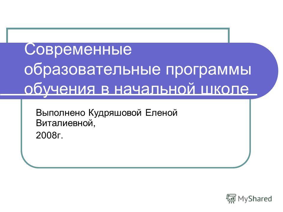 Современные образовательные программы обучения в начальной школе Выполнено Кудряшовой Еленой Виталиевной, 2008г.