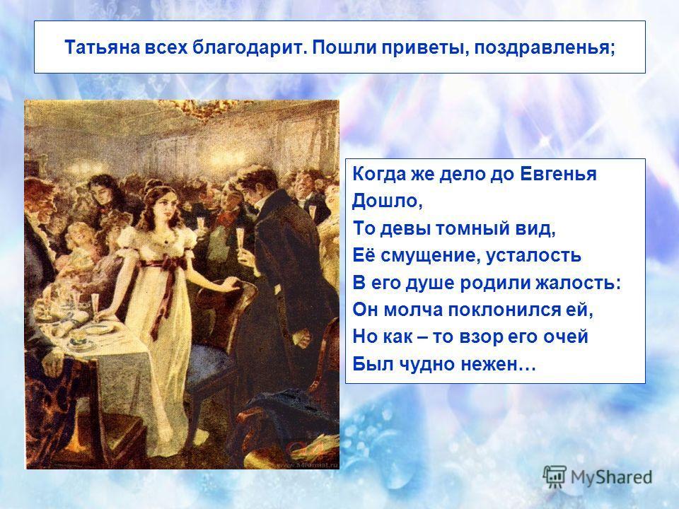 Татьяна всех благодарит. Пошли приветы, поздравленья; Когда же дело до Евгенья Дошло, То девы томный вид, Её смущение, усталость В его душе родили жалость: Он молча поклонился ей, Но как – то взор его очей Был чудно нежен…