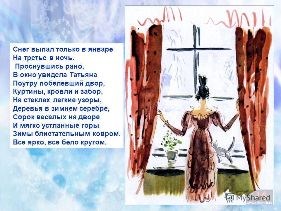Снег выпал только в январе На третье в ночь. Проснувшись рано, В окно увидела Татьяна Поутру побелевший двор, Куртины, кровли и забор, На стеклах легкие узоры, Деревья в зимнем серебре, Сорок веселых на дворе И мягко устланные горы Зимы блистательным