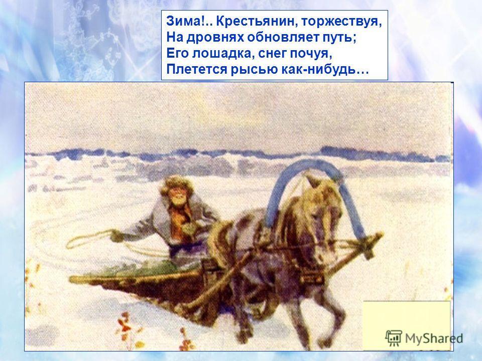 Зима!.. Крестьянин, торжествуя, На дровнях обновляет путь; Его лошадка, снег почуя, Плетется рысью как-нибудь…
