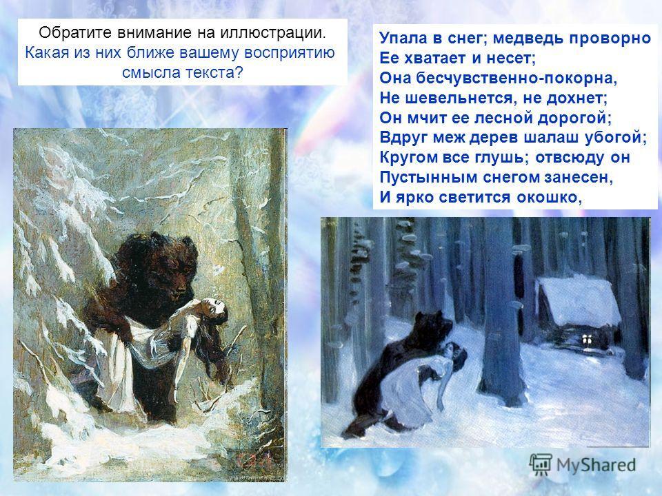 Упала в снег; медведь проворно Ее хватает и несет; Она бесчувственно-покорна, Не шевельнется, не дохнет; Он мчит ее лесной дорогой; Вдруг меж дерев шалаш убогой; Кругом все глушь; отвсюду он Пустынным снегом занесен, И ярко светится окошко, Обратите