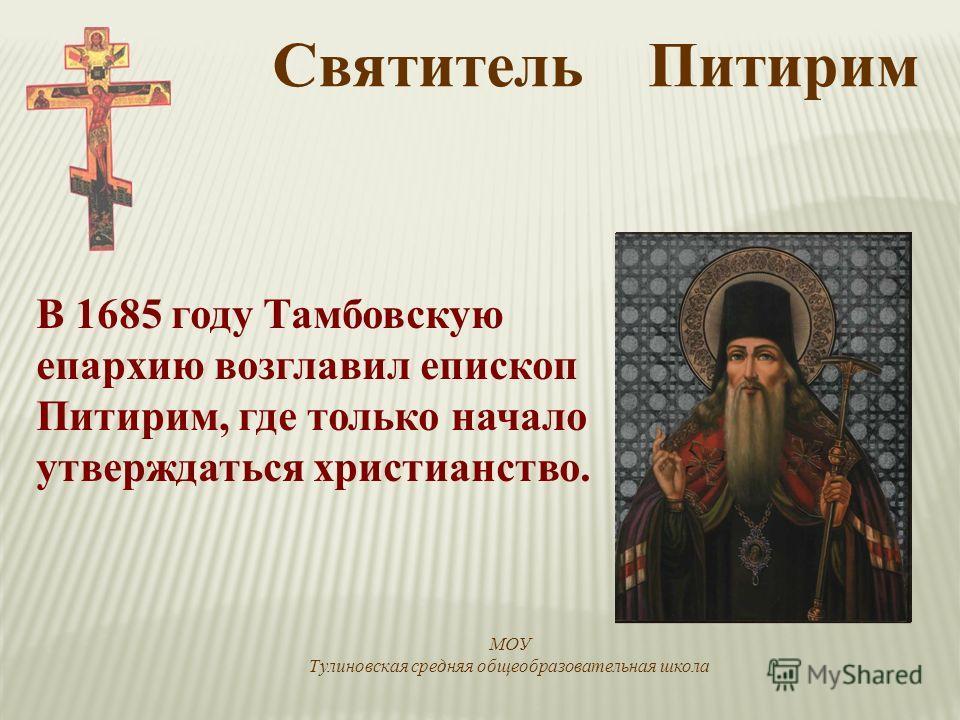 В 1685 году Тамбовскую епархию возглавил епископ Питирим, где только начало утверждаться христианство. Святитель Питирим МОУ Тулиновская средняя общеобразовательная школа