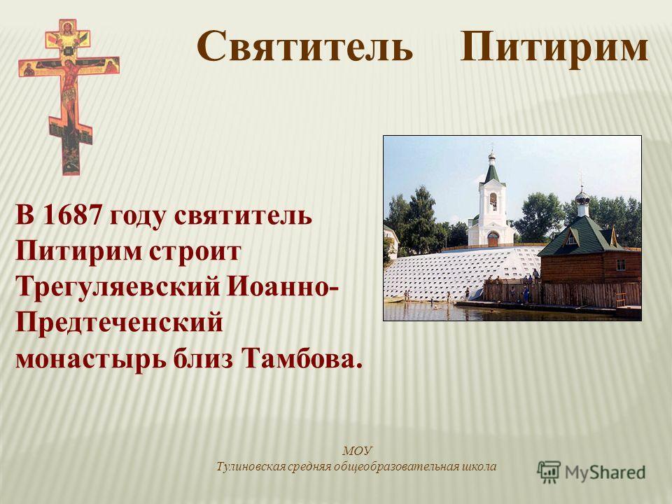 В 1687 году святитель Питирим строит Трегуляевский Иоанно- Предтеченский монастырь близ Тамбова. Святитель Питирим МОУ Тулиновская средняя общеобразовательная школа
