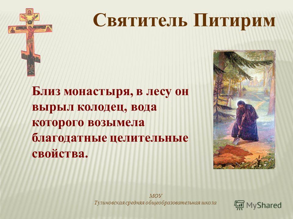 Близ монастыря, в лесу он вырыл колодец, вода которого возымела благодатные целительные свойства. Святитель Питирим МОУ Тулиновская средняя общеобразовательная школа