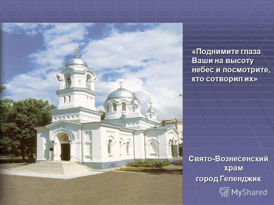 «Поднимите глаза Ваши на высоту небес и посмотрите, кто сотворил их» Свято-Вознесенский храм город Геленджик