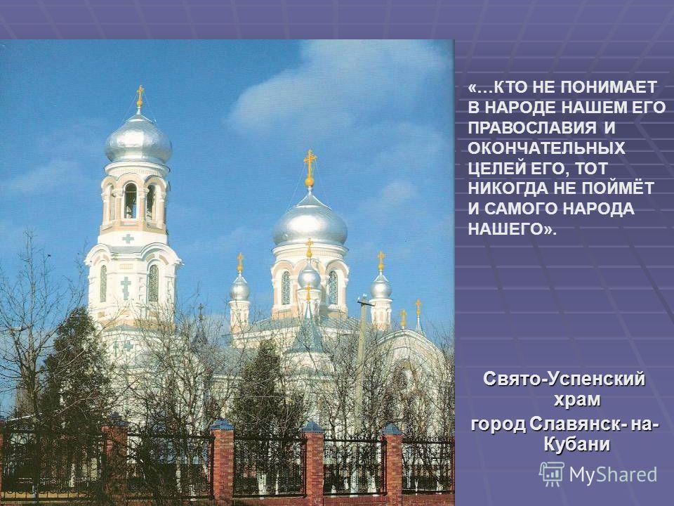Свято-Успенский храм город Славянск- на- Кубани «…КТО НЕ ПОНИМАЕТ В НАРОДЕ НАШЕМ ЕГО ПРАВОСЛАВИЯ И ОКОНЧАТЕЛЬНЫХ ЦЕЛЕЙ ЕГО, ТОТ НИКОГДА НЕ ПОЙМЁТ И САМОГО НАРОДА НАШЕГО».