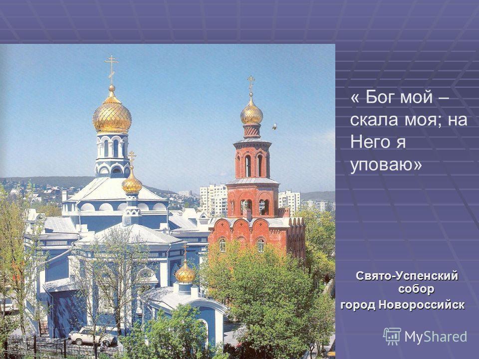 « Бог мой – скала моя; на Него я уповаю» Свято-Успенский собор город Новороссийск