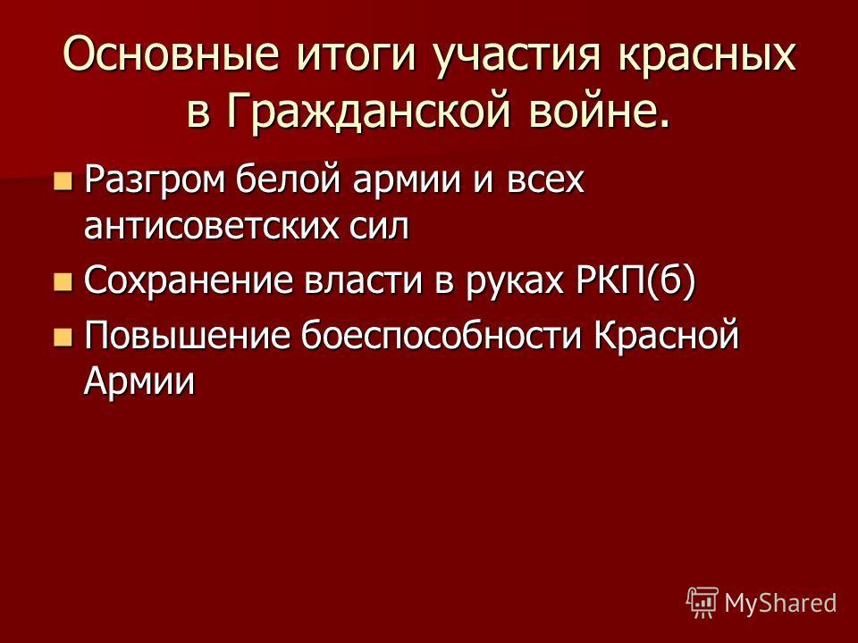Основные итоги участия красных в Гражданской войне. Разгром белой армии и всех антисоветских сил Разгром белой армии и всех антисоветских сил Сохранение власти в руках РКП(б) Сохранение власти в руках РКП(б) Повышение боеспособности Красной Армии Пов