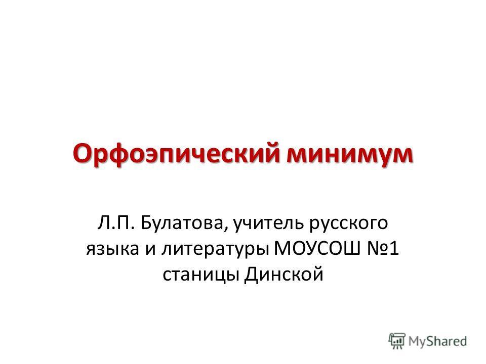 Орфоэпический минимум Л.П. Булатова, учитель русского языка и литературы МОУСОШ 1 станицы Динской