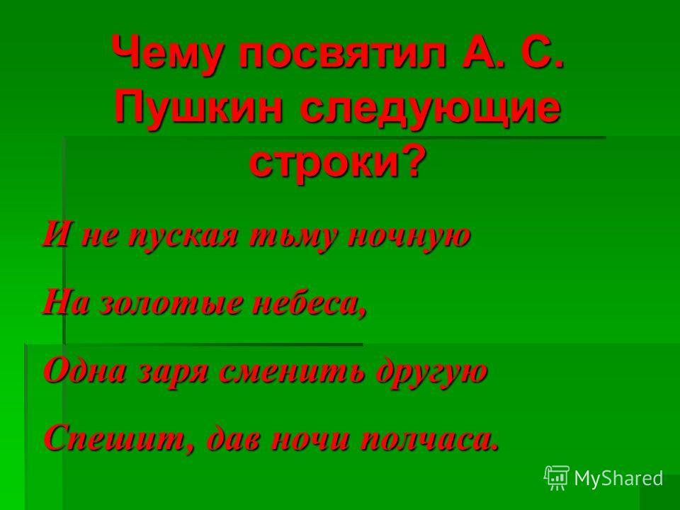 Чему посвятил А. С. Пушкин следующие строки? И не пуская тьму ночную На золотые небеса, Одна заря сменить другую Спешит, дав ночи полчаса.